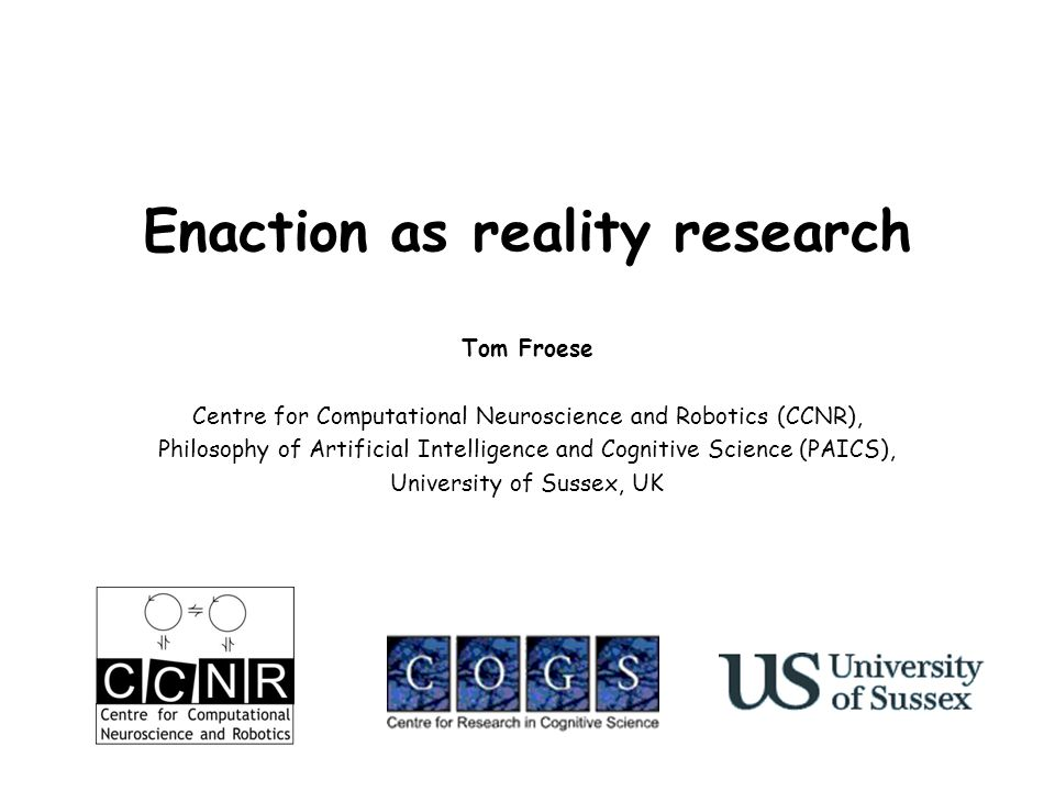 Enaction as reality research Tom Froese Centre for Computational Neuroscience and Robotics (CCNR), Philosophy of Artificial Intelligence and Cognitive Science (PAICS), University of Sussex, UK