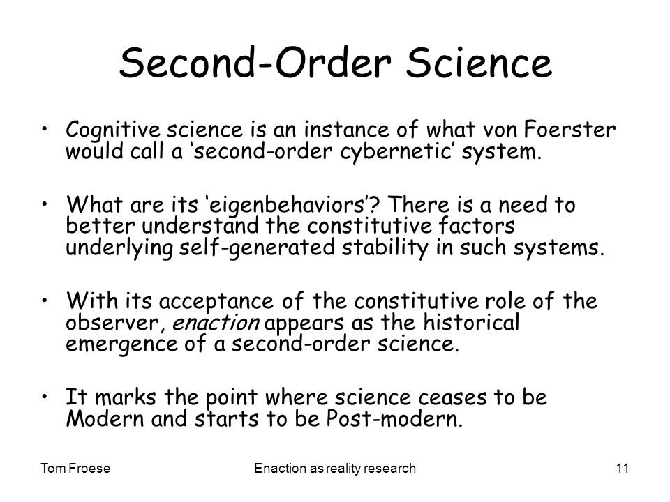Tom FroeseEnaction as reality research11 Second-Order Science Cognitive science is an instance of what von Foerster would call a second-order cybernetic system.