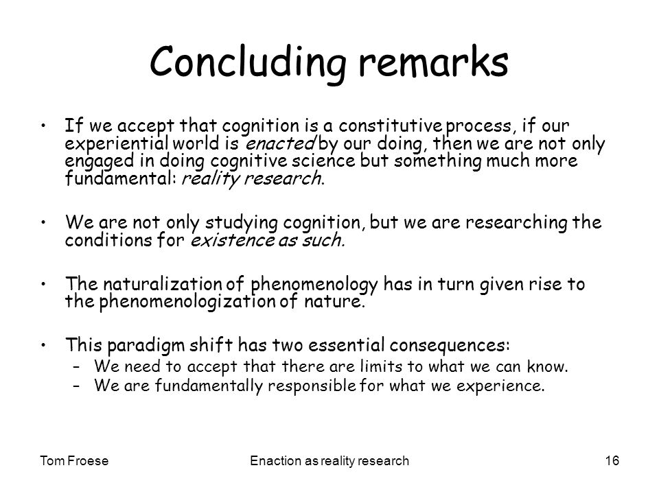 Tom FroeseEnaction as reality research16 Concluding remarks If we accept that cognition is a constitutive process, if our experiential world is enacted by our doing, then we are not only engaged in doing cognitive science but something much more fundamental: reality research.