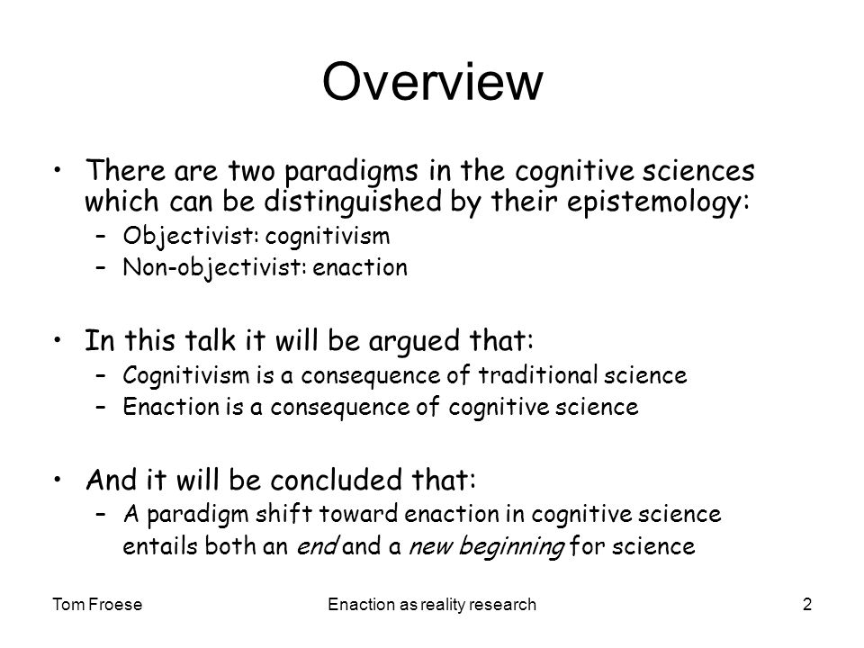 Tom FroeseEnaction as reality research2 Overview There are two paradigms in the cognitive sciences which can be distinguished by their epistemology: –Objectivist: cognitivism –Non-objectivist: enaction In this talk it will be argued that: –Cognitivism is a consequence of traditional science –Enaction is a consequence of cognitive science And it will be concluded that: –A paradigm shift toward enaction in cognitive science entails both an end and a new beginning for science