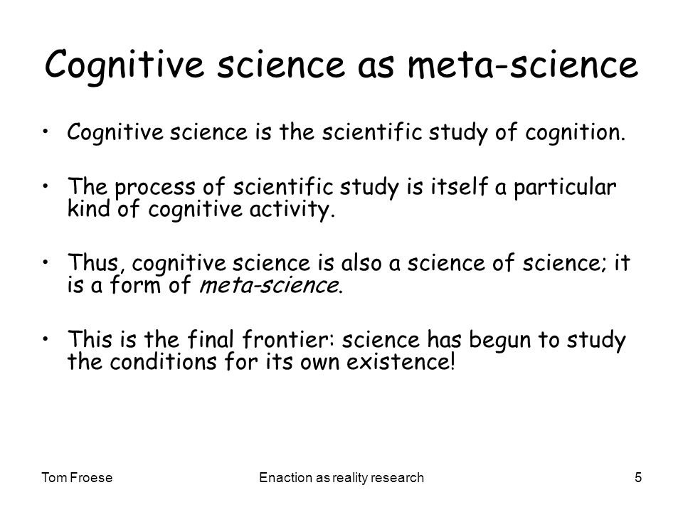 Tom FroeseEnaction as reality research5 Cognitive science as meta-science Cognitive science is the scientific study of cognition.