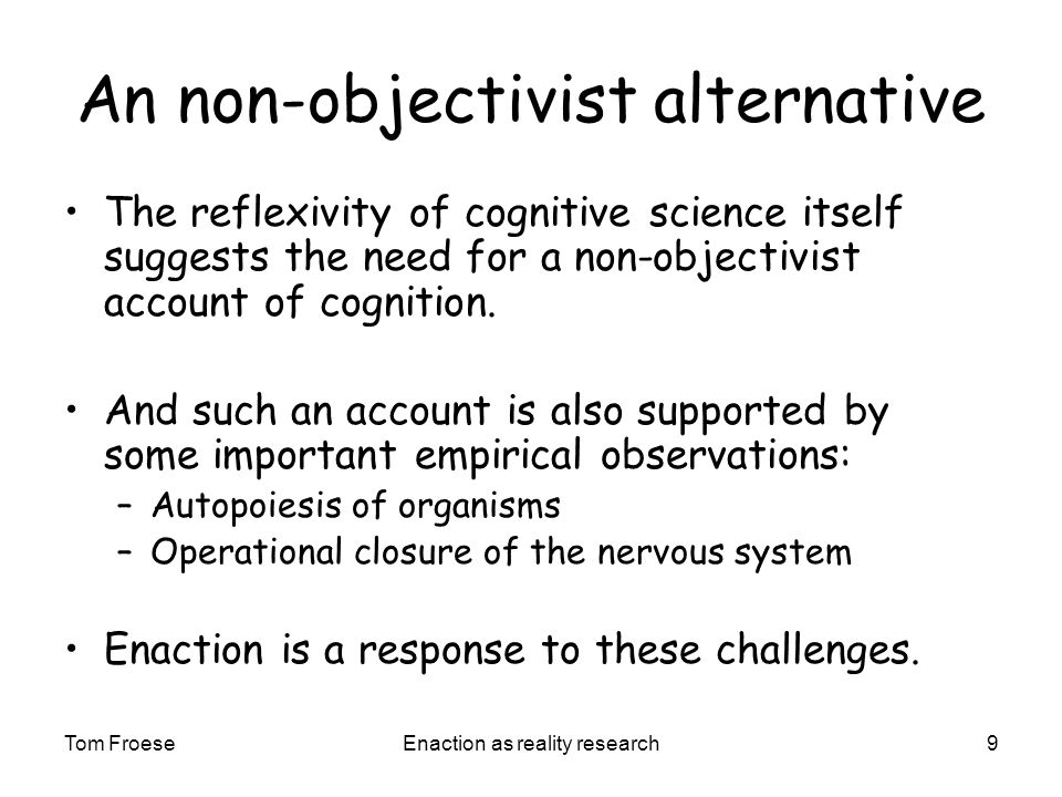 Tom FroeseEnaction as reality research9 An non-objectivist alternative The reflexivity of cognitive science itself suggests the need for a non-objectivist account of cognition.
