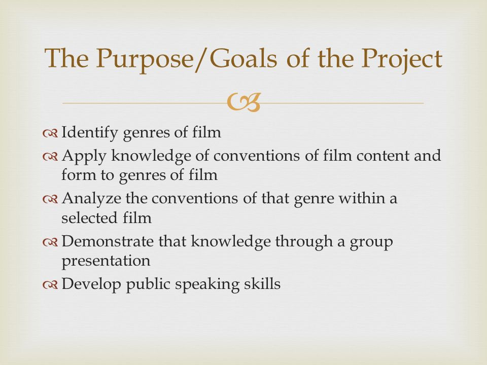 The Purpose/Goals of the Project Identify genres of film Apply knowledge of conventions of film content and form to genres of film Analyze the conventions of that genre within a selected film Demonstrate that knowledge through a group presentation Develop public speaking skills