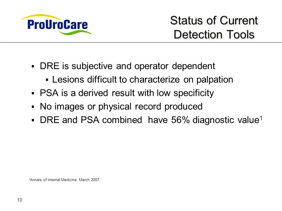 10 Status of Current Detection Tools DRE is subjective and operator dependent Lesions difficult to characterize on palpation PSA is a derived result with low specificity No images or physical record produced DRE and PSA combined have 56% diagnostic value 1 ¹Annals of internal Medicine, March 2007