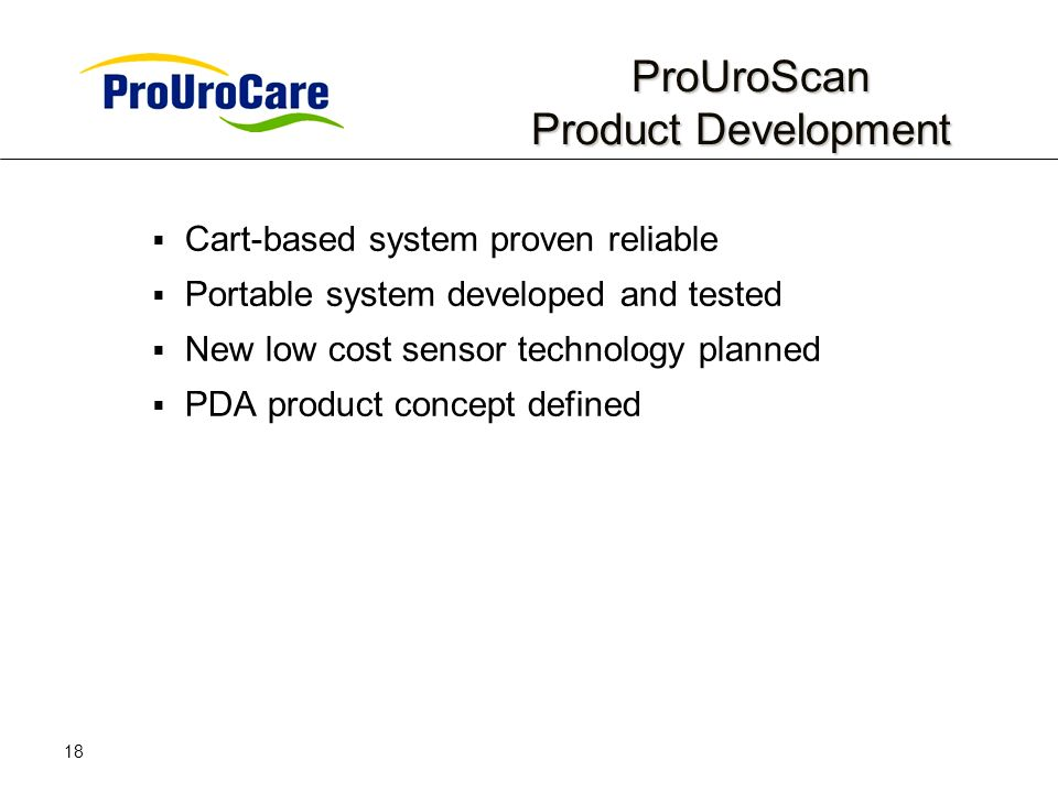 18 ProUroScan Product Development ProUroScan Product Development Cart-based system proven reliable Portable system developed and tested New low cost sensor technology planned PDA product concept defined