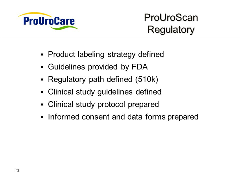 20 ProUroScan Regulatory ProUroScan Regulatory Product labeling strategy defined Guidelines provided by FDA Regulatory path defined (510k) Clinical study guidelines defined Clinical study protocol prepared Informed consent and data forms prepared