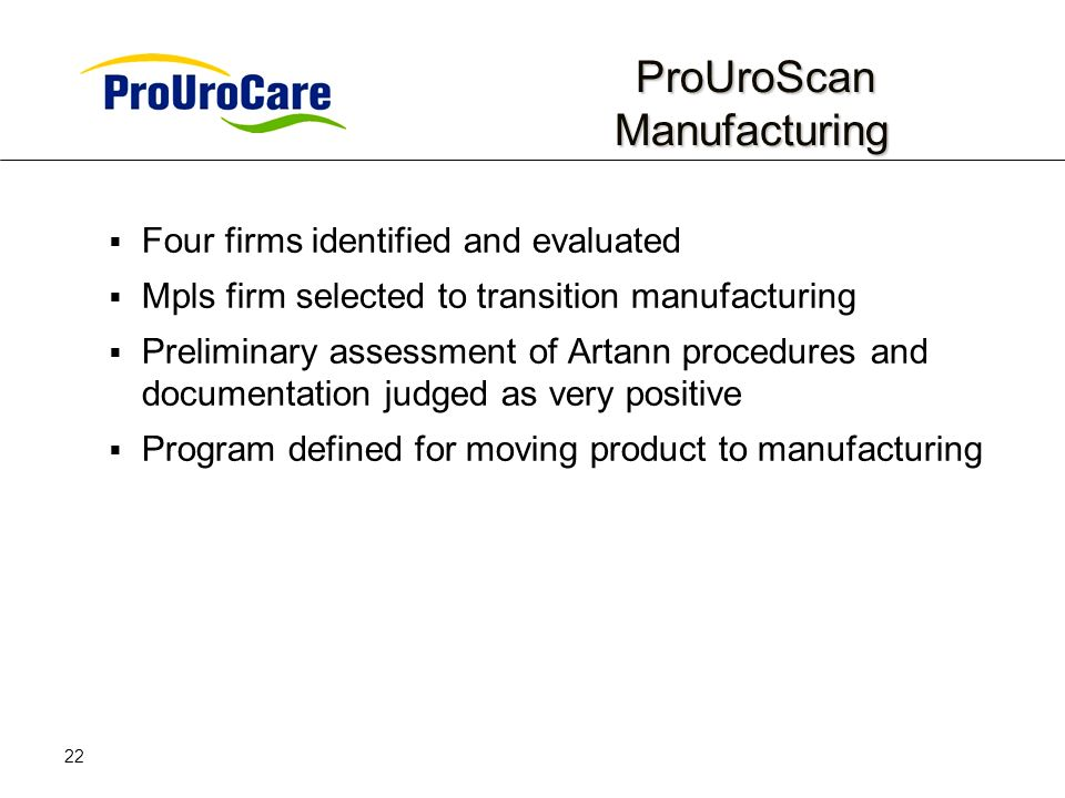 22 ProUroScan Manufacturing ProUroScan Manufacturing Four firms identified and evaluated Mpls firm selected to transition manufacturing Preliminary assessment of Artann procedures and documentation judged as very positive Program defined for moving product to manufacturing