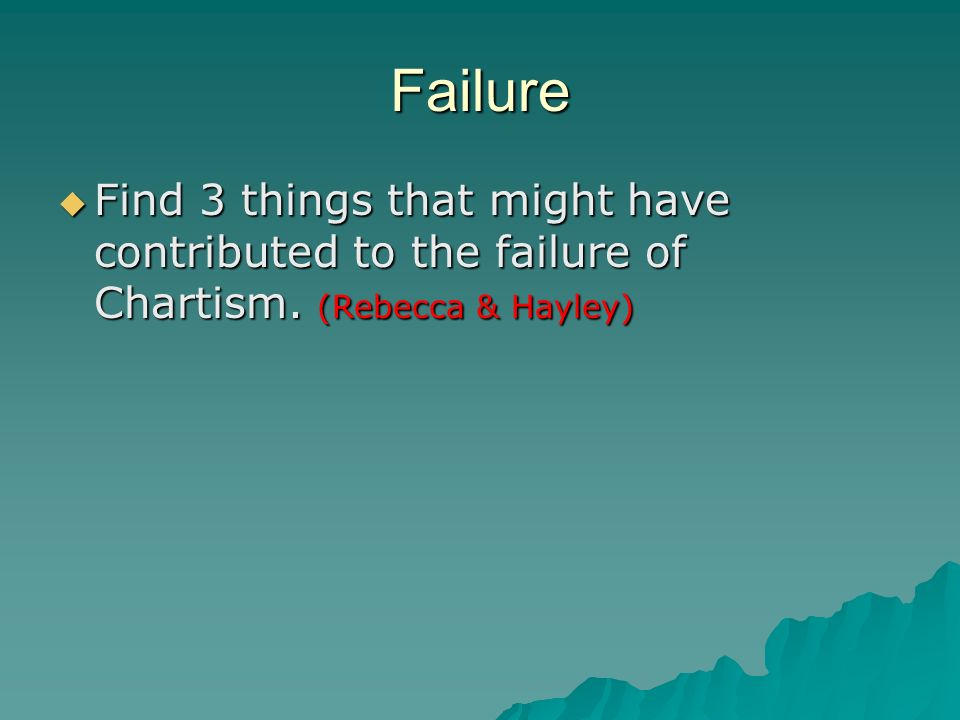 Failure Find 3 things that might have contributed to the failure of Chartism.