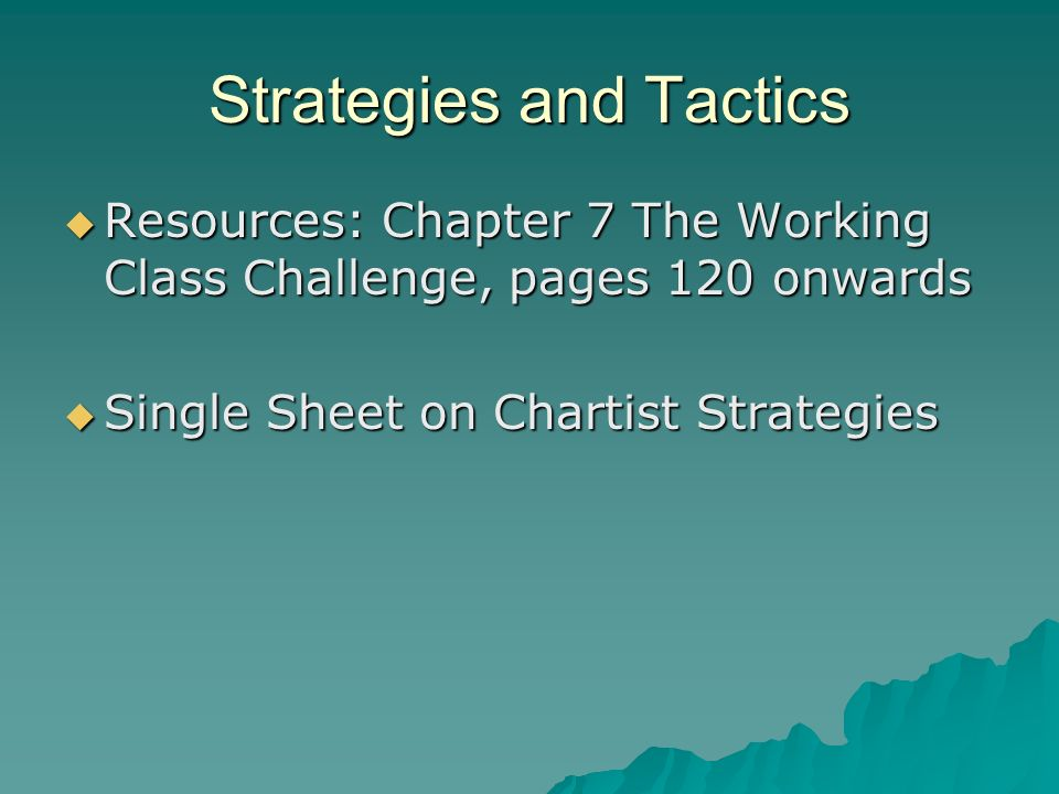 Strategies and Tactics Resources: Chapter 7 The Working Class Challenge, pages 120 onwards Resources: Chapter 7 The Working Class Challenge, pages 120 onwards Single Sheet on Chartist Strategies Single Sheet on Chartist Strategies