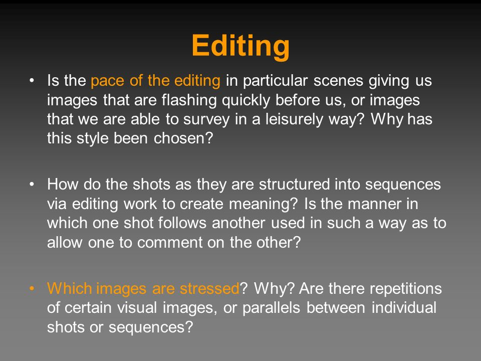 Editing Is the pace of the editing in particular scenes giving us images that are flashing quickly before us, or images that we are able to survey in a leisurely way.