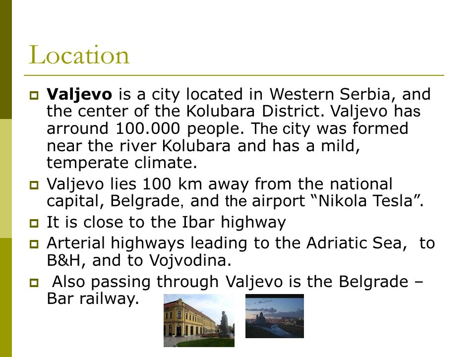 Location Valjevo is a city located in Western Serbia, and the center of the Kolubara District.