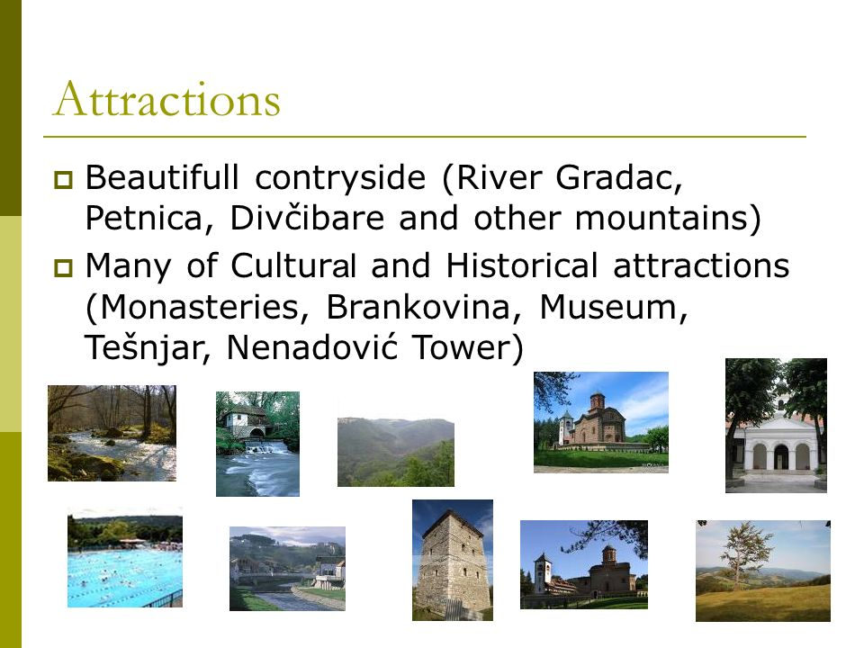 Attractions Beautifull contryside (River Gradac, Petnica, Divčibare and other mountains) Many of Cultur al and Historical attractions (Monasteries, Brankovina, Museum, Tešnjar, Nenadović Tower)