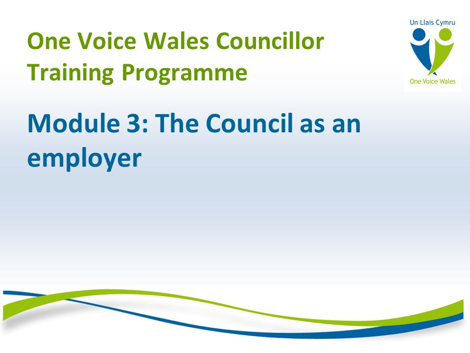 One Voice Wales Councillor Training Programme Module 3: The Council as an employer