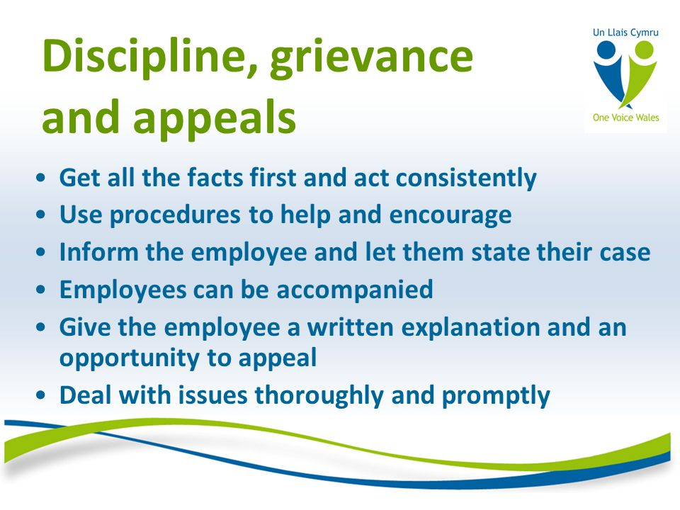 Discipline, grievance and appeals Get all the facts first and act consistently Use procedures to help and encourage Inform the employee and let them state their case Employees can be accompanied Give the employee a written explanation and an opportunity to appeal Deal with issues thoroughly and promptly
