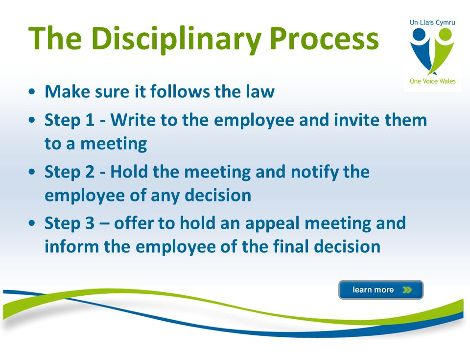 The Disciplinary Process Make sure it follows the law Step 1 - Write to the employee and invite them to a meeting Step 2 - Hold the meeting and notify the employee of any decision Step 3 – offer to hold an appeal meeting and inform the employee of the final decision