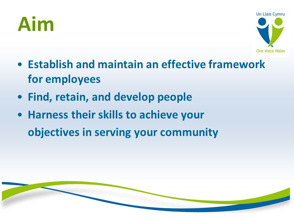 Aim Establish and maintain an effective framework for employees Find, retain, and develop people Harness their skills to achieve your objectives in serving your community