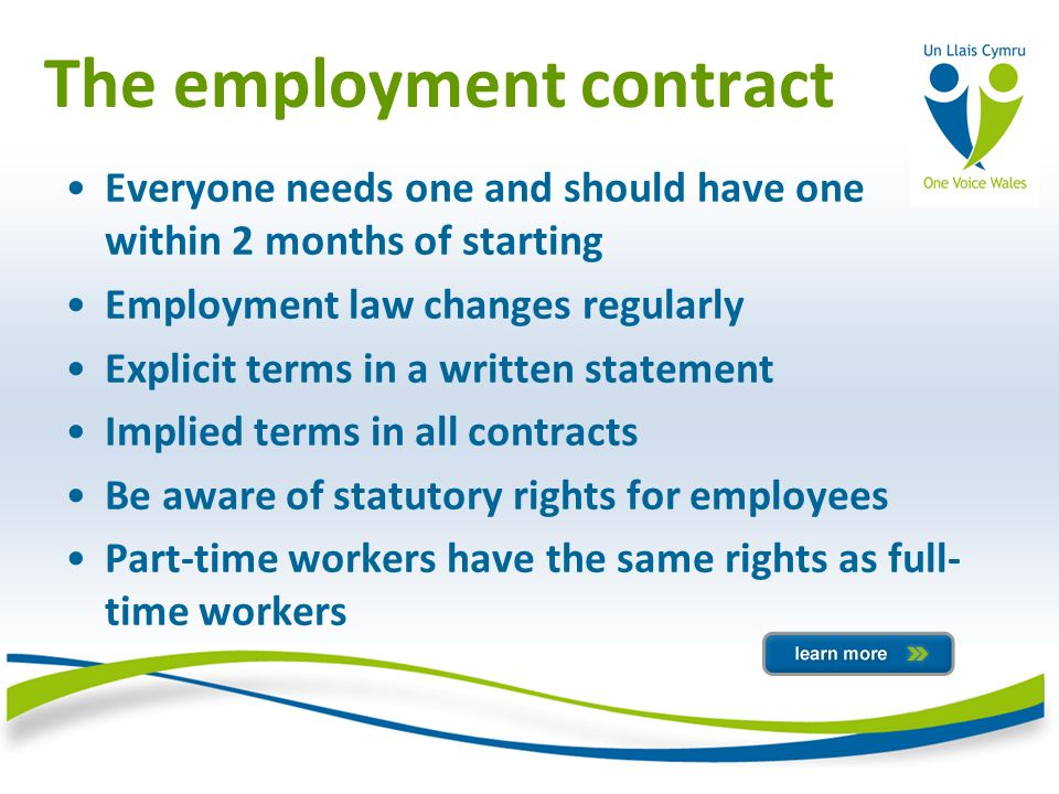 The employment contract Everyone needs one and should have one within 2 months of starting Employment law changes regularly Explicit terms in a written statement Implied terms in all contracts Be aware of statutory rights for employees Part-time workers have the same rights as full- time workers