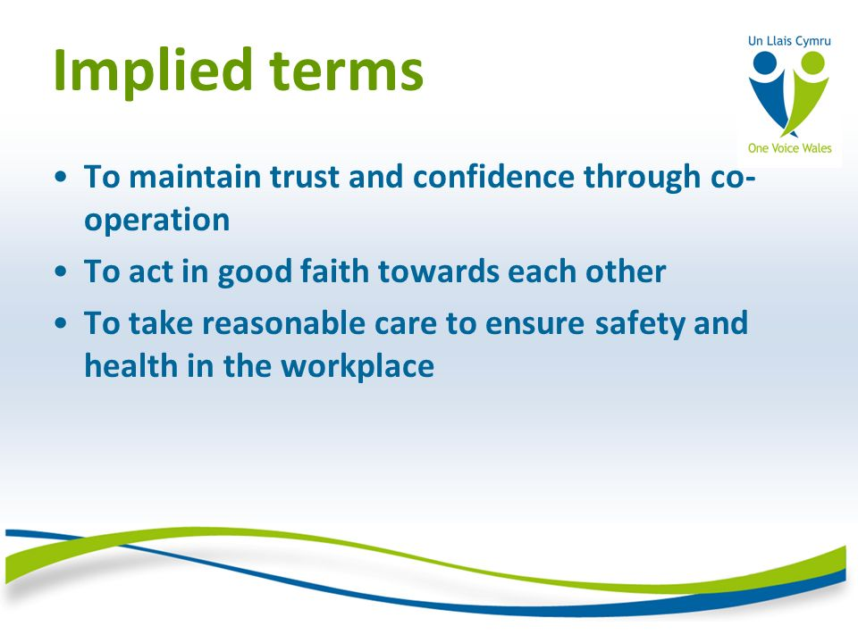Implied terms To maintain trust and confidence through co- operation To act in good faith towards each other To take reasonable care to ensure safety and health in the workplace