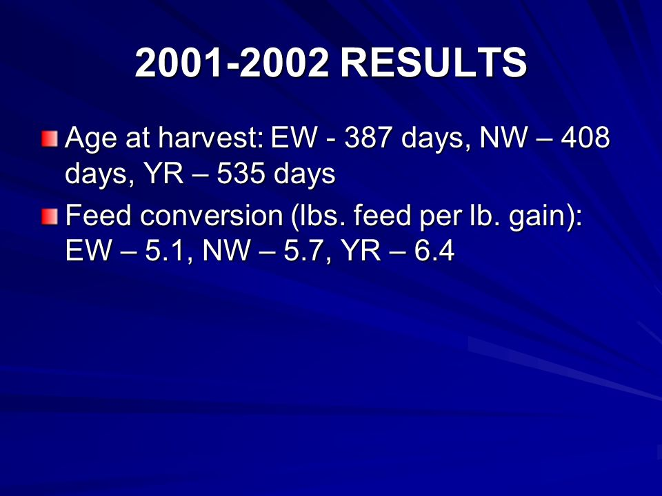2001-2002 RESULTS Age at harvest: EW - 387 days, NW – 408 days, YR – 535 days Feed conversion (lbs.