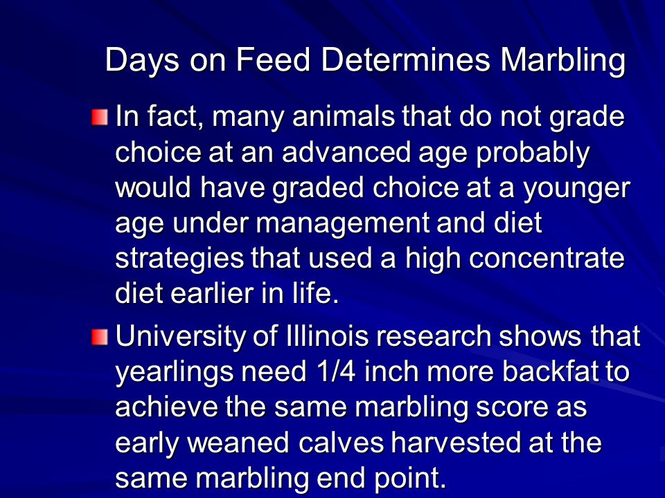 Days on Feed Determines Marbling In fact, many animals that do not grade choice at an advanced age probably would have graded choice at a younger age under management and diet strategies that used a high concentrate diet earlier in life.