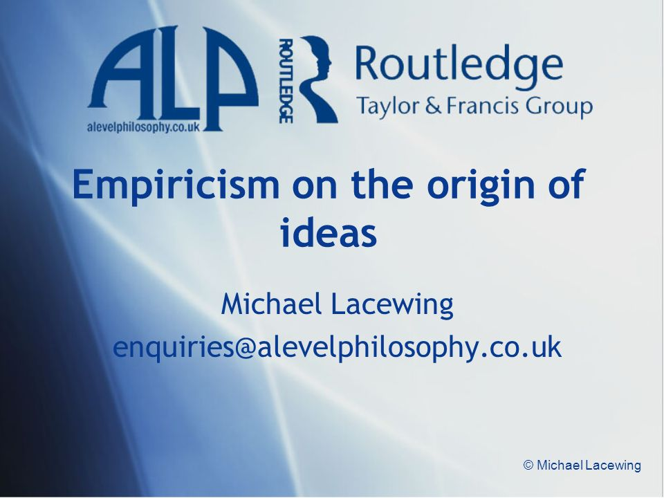© Michael Lacewing Empiricism on the origin of ideas Michael Lacewing enquiries@alevelphilosophy.co.uk