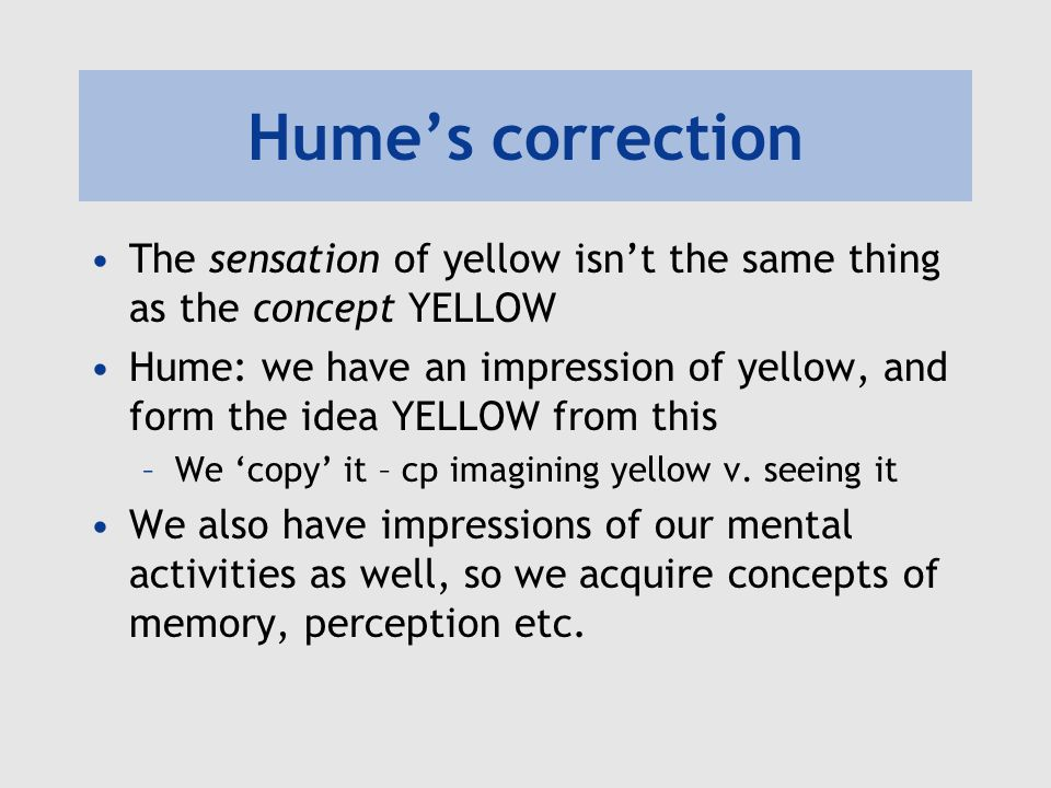 Humes correction The sensation of yellow isnt the same thing as the concept YELLOW Hume: we have an impression of yellow, and form the idea YELLOW from this –We copy it – cp imagining yellow v.