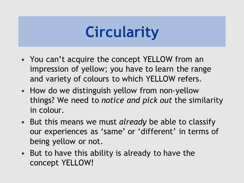 Circularity You cant acquire the concept YELLOW from an impression of yellow; you have to learn the range and variety of colours to which YELLOW refers.