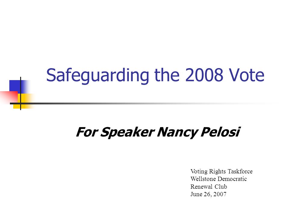 Safeguarding the 2008 Vote For Speaker Nancy Pelosi Voting Rights Taskforce Wellstone Democratic Renewal Club June 26, 2007
