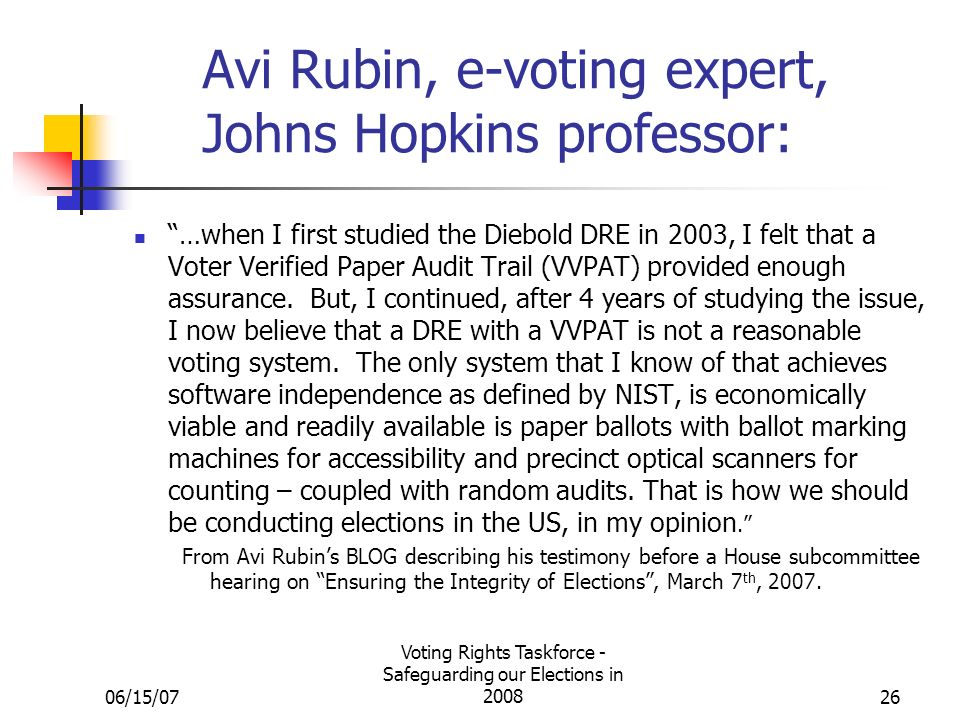 06/15/07 Voting Rights Taskforce - Safeguarding our Elections in Avi Rubin, e-voting expert, Johns Hopkins professor: …when I first studied the Diebold DRE in 2003, I felt that a Voter Verified Paper Audit Trail (VVPAT) provided enough assurance.