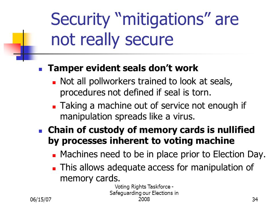 06/15/07 Voting Rights Taskforce - Safeguarding our Elections in Security mitigations are not really secure Tamper evident seals dont work Not all pollworkers trained to look at seals, procedures not defined if seal is torn.