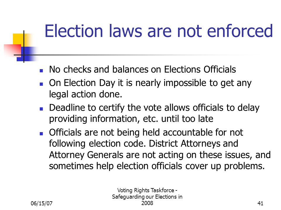 06/15/07 Voting Rights Taskforce - Safeguarding our Elections in Election laws are not enforced No checks and balances on Elections Officials On Election Day it is nearly impossible to get any legal action done.