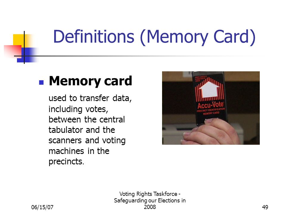 06/15/07 Voting Rights Taskforce - Safeguarding our Elections in Definitions (Memory Card) Memory card used to transfer data, including votes, between the central tabulator and the scanners and voting machines in the precincts.