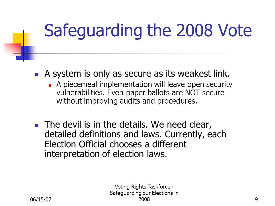 06/15/07 Voting Rights Taskforce - Safeguarding our Elections in Safeguarding the 2008 Vote A system is only as secure as its weakest link.