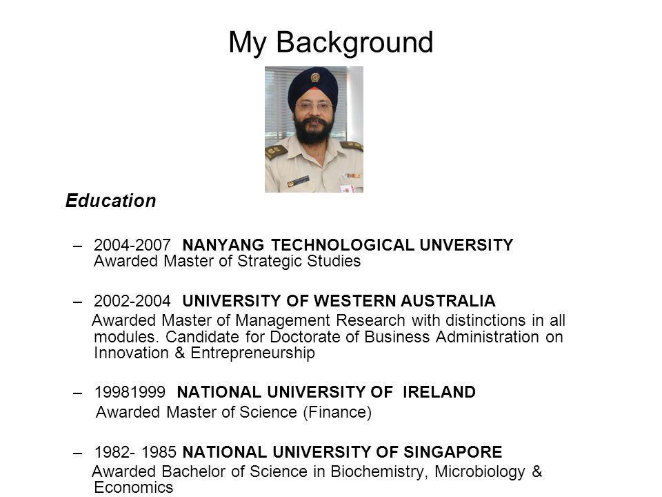 My Background Education – NANYANG TECHNOLOGICAL UNVERSITY Awarded Master of Strategic Studies – UNIVERSITY OF WESTERN AUSTRALIA Awarded Master of Management Research with distinctions in all modules.