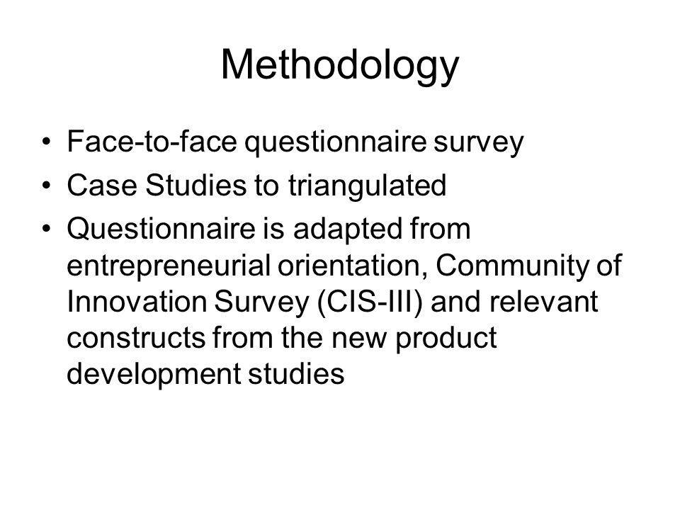 Methodology Face-to-face questionnaire survey Case Studies to triangulated Questionnaire is adapted from entrepreneurial orientation, Community of Innovation Survey (CIS-III) and relevant constructs from the new product development studies