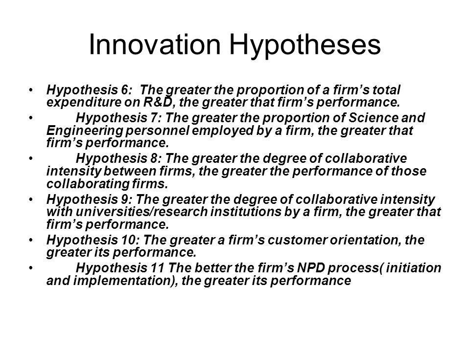Innovation Hypotheses Hypothesis 6: The greater the proportion of a firms total expenditure on R&D, the greater that firms performance.