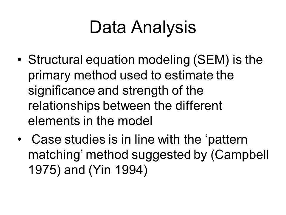Data Analysis Structural equation modeling (SEM) is the primary method used to estimate the significance and strength of the relationships between the different elements in the model Case studies is in line with the pattern matching method suggested by (Campbell 1975) and (Yin 1994)