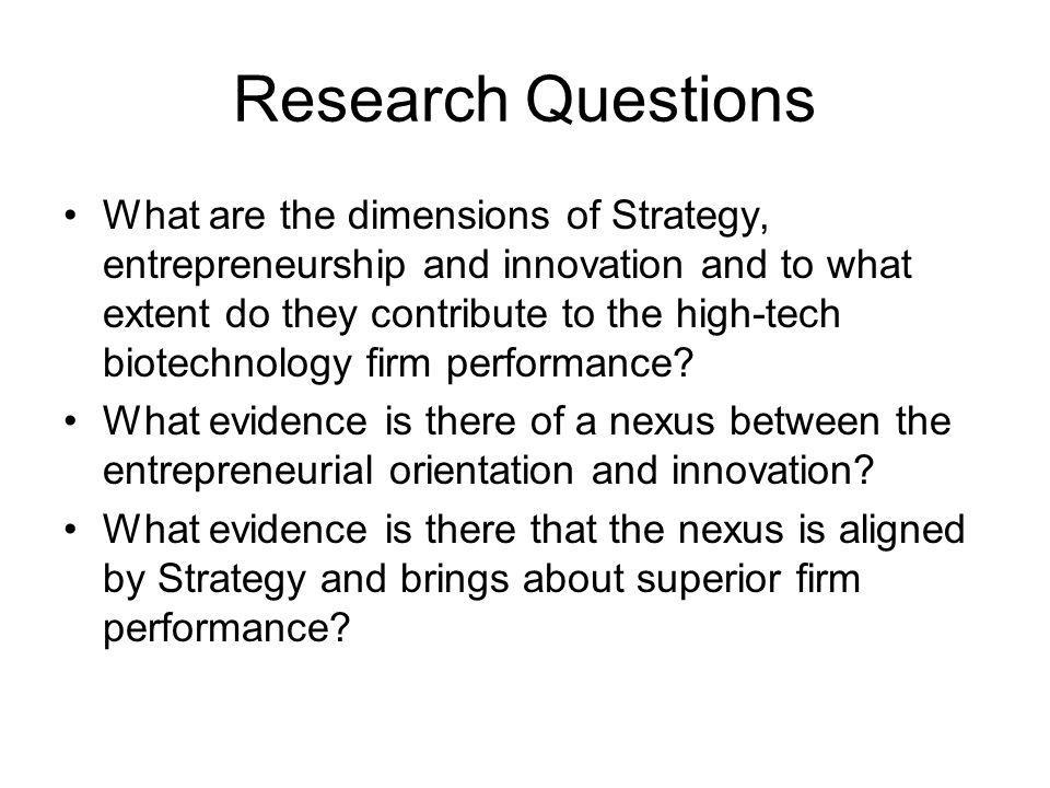 Research Questions What are the dimensions of Strategy, entrepreneurship and innovation and to what extent do they contribute to the high-tech biotechnology firm performance.