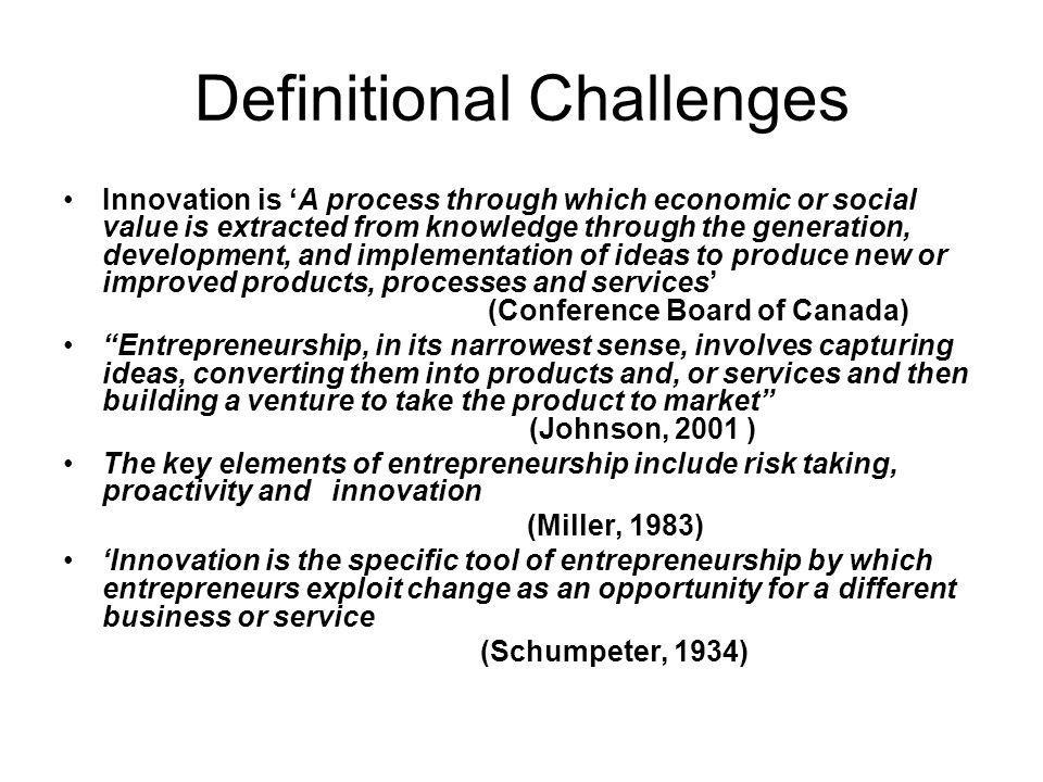 Definitional Challenges Innovation is A process through which economic or social value is extracted from knowledge through the generation, development, and implementation of ideas to produce new or improved products, processes and services (Conference Board of Canada) Entrepreneurship, in its narrowest sense, involves capturing ideas, converting them into products and, or services and then building a venture to take the product to market (Johnson, 2001 ) The key elements of entrepreneurship include risk taking, proactivity and innovation (Miller, 1983) Innovation is the specific tool of entrepreneurship by which entrepreneurs exploit change as an opportunity for a different business or service (Schumpeter, 1934)
