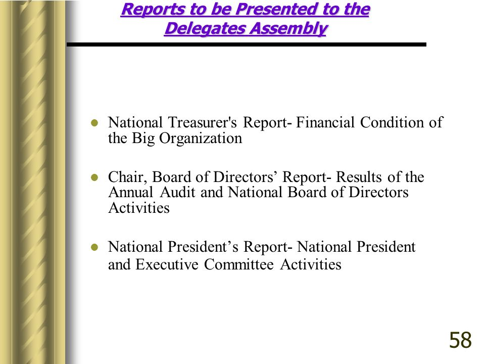 Reports to be Presented to the Delegates Assembly National Treasurer s Report- Financial Condition of the Big Organization Chair, Board of Directors Report- Results of the Annual Audit and National Board of Directors Activities National Presidents Report- National President and Executive Committee Activities 58