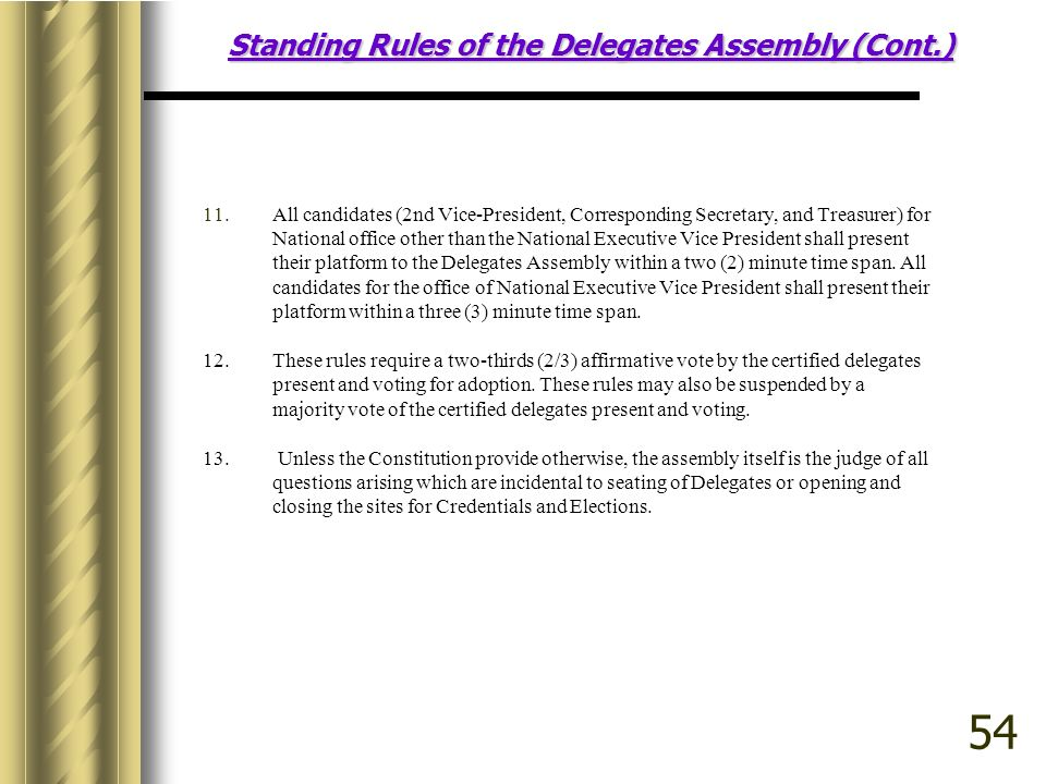 Standing Rules of the Delegates Assembly (Cont.) 11.All candidates (2nd Vice-President, Corresponding Secretary, and Treasurer) for National office other than the National Executive Vice President shall present their platform to the Delegates Assembly within a two (2) minute time span.