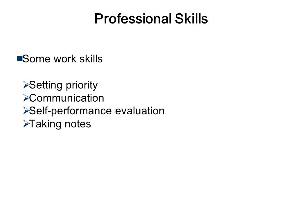 Professional Skills Professional skills to work on my own Project management skills Marketing skills Work/Administration skills Management/leadership skills Communication skills such as writing commercial letters Business manners & behavior Focus on results ……