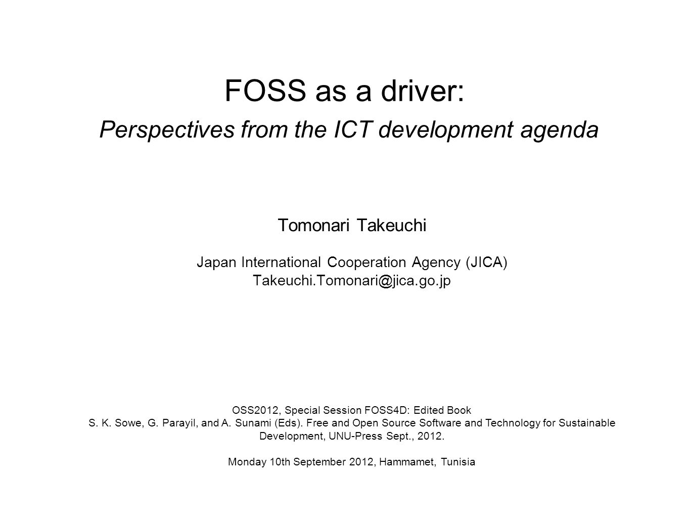 FOSS as a driver: Perspectives from the ICT development agenda Tomonari Takeuchi Japan International Cooperation Agency (JICA) OSS2012, Special Session FOSS4D: Edited Book S.
