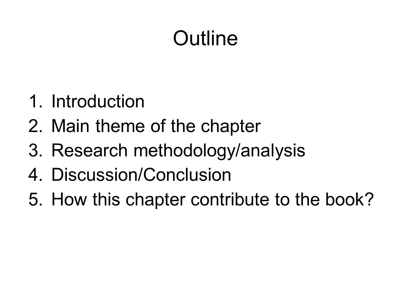 Outline 1.Introduction 2.Main theme of the chapter 3.Research methodology/analysis 4.Discussion/Conclusion 5.How this chapter contribute to the book