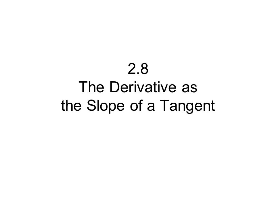 2.8 The Derivative as the Slope of a Tangent