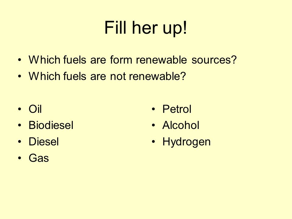 Fill her up. Which fuels are form renewable sources.