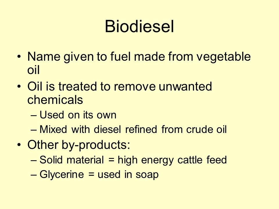 Biodiesel Name given to fuel made from vegetable oil Oil is treated to remove unwanted chemicals –Used on its own –Mixed with diesel refined from crude oil Other by-products: –Solid material = high energy cattle feed –Glycerine = used in soap