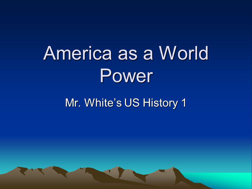 America as a World Power Mr. Whites US History 1