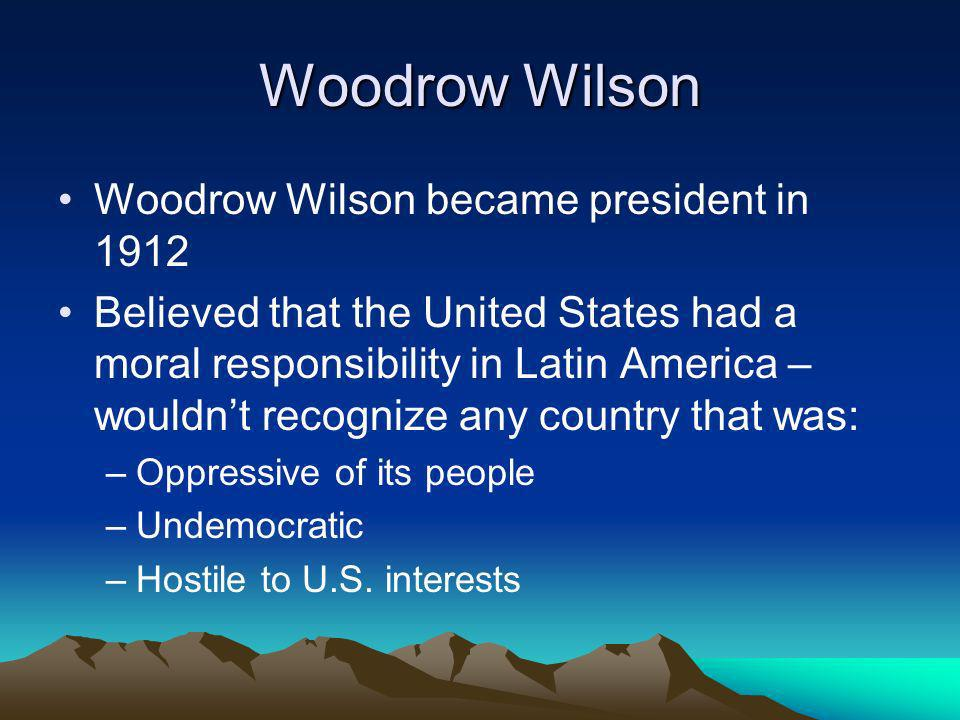 Woodrow Wilson Woodrow Wilson became president in 1912 Believed that the United States had a moral responsibility in Latin America – wouldnt recognize any country that was: –Oppressive of its people –Undemocratic –Hostile to U.S.