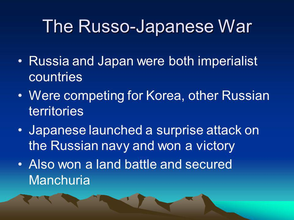 The Russo-Japanese War Russia and Japan were both imperialist countries Were competing for Korea, other Russian territories Japanese launched a surprise attack on the Russian navy and won a victory Also won a land battle and secured Manchuria
